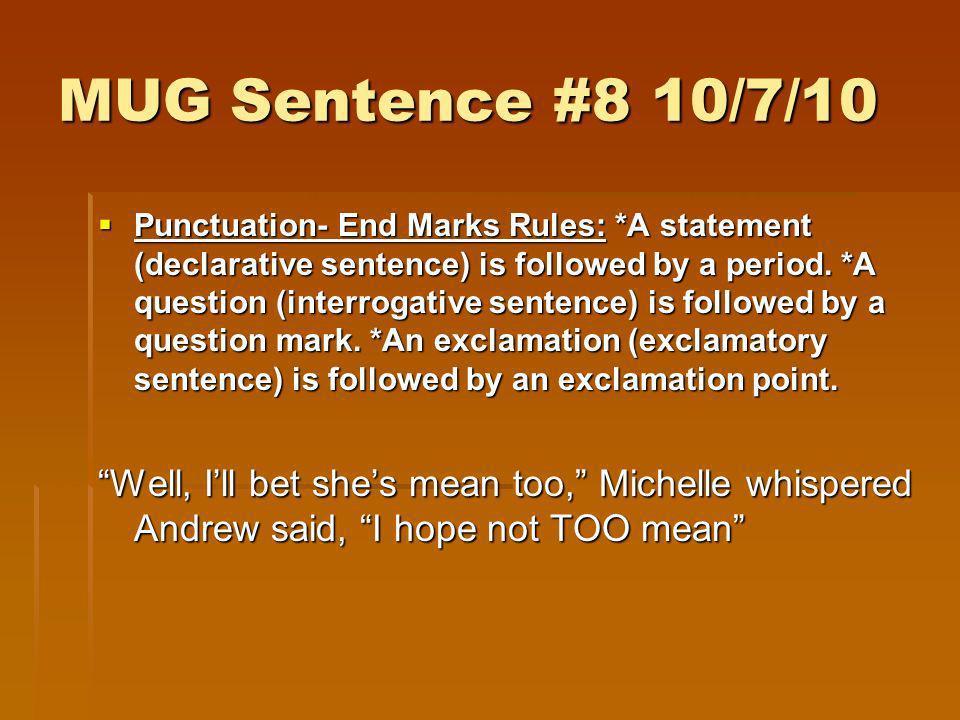 MUG Sentence #8 10/7/10 Punctuation- End Marks Rules: *A statement (declarative sentence) is followed by a period. *A question (interrogative sentence