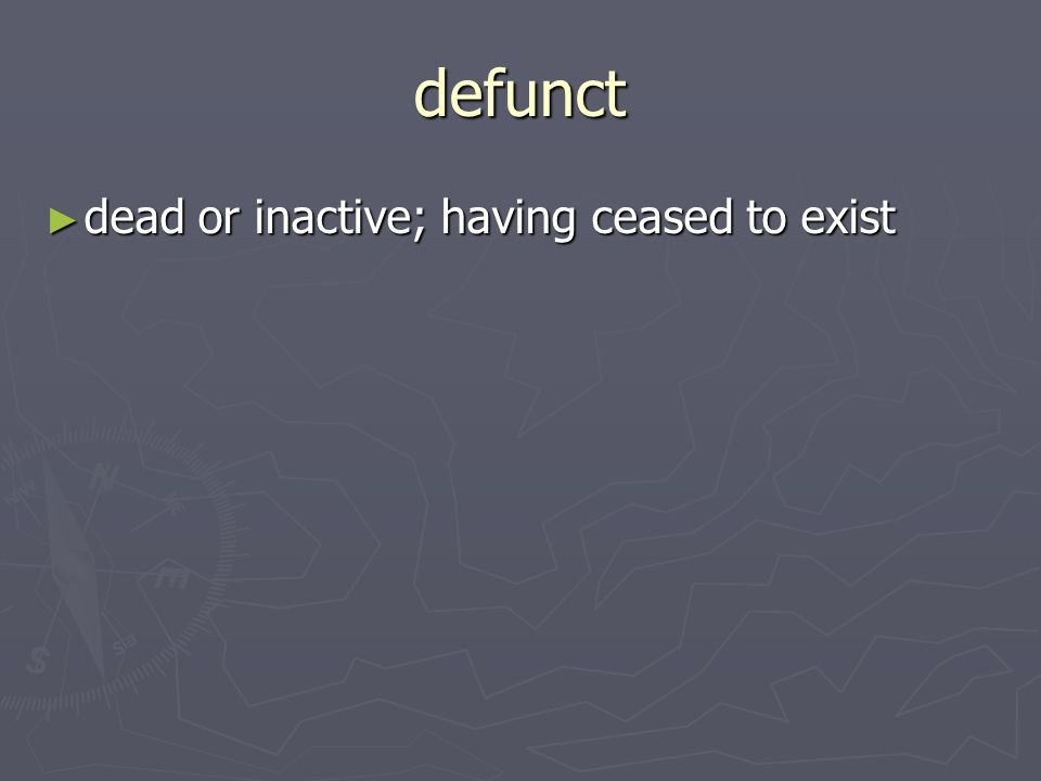 defunct dead or inactive; having ceased to exist dead or inactive; having ceased to exist