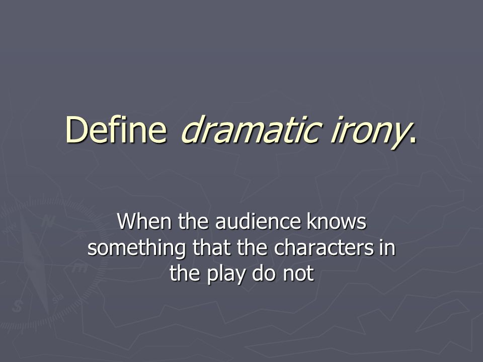 Define dramatic irony. When the audience knows something that the characters in the play do not