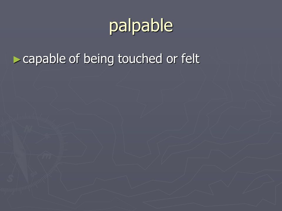 palpable capable of being touched or felt capable of being touched or felt