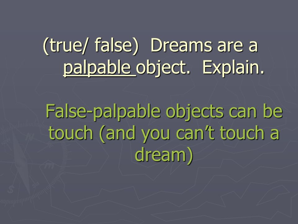 (true/ false) Dreams are a palpable object. Explain.