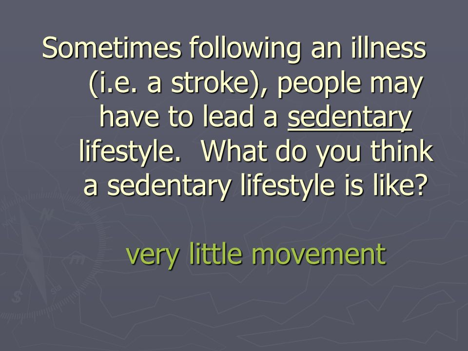 Sometimes following an illness (i.e. a stroke), people may have to lead a sedentary lifestyle.
