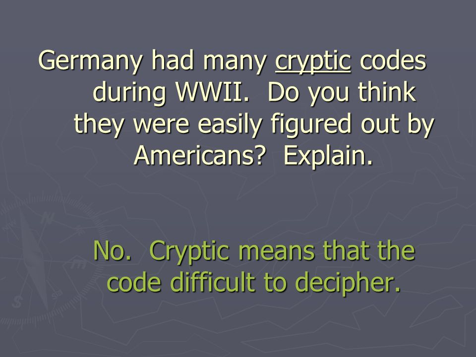 Germany had many cryptic codes during WWII. Do you think they were easily figured out by Americans.