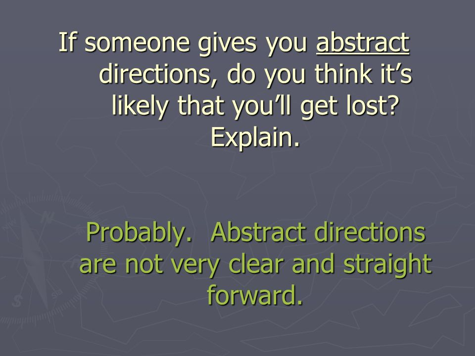 If someone gives you abstract directions, do you think its likely that youll get lost.