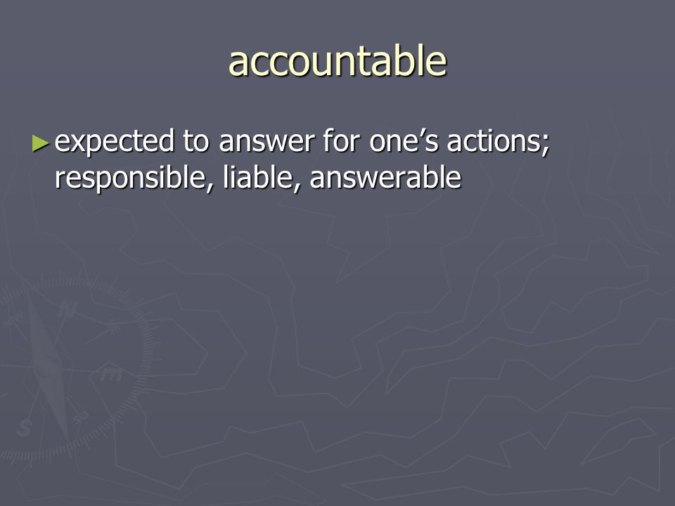 accountable expected to answer for ones actions; responsible, liable, answerable expected to answer for ones actions; responsible, liable, answerable
