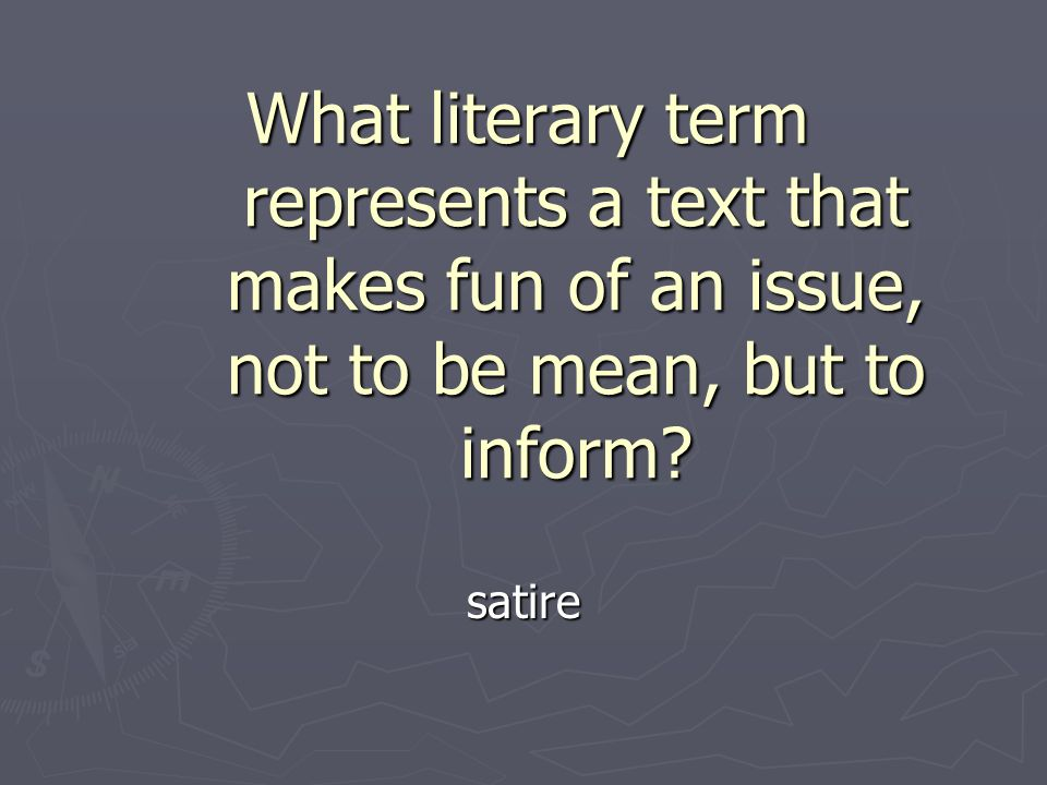 What literary term represents a text that makes fun of an issue, not to be mean, but to inform.