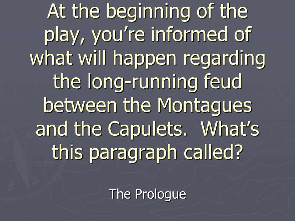 At the beginning of the play, youre informed of what will happen regarding the long-running feud between the Montagues and the Capulets.