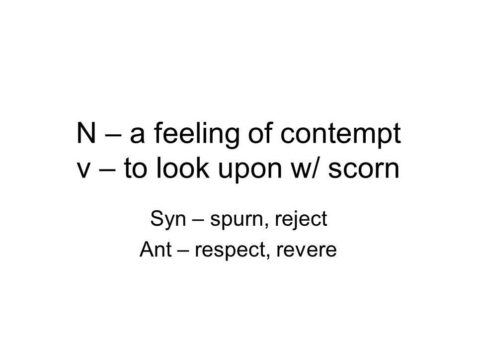 N – a feeling of contempt v – to look upon w/ scorn Syn – spurn, reject Ant – respect, revere