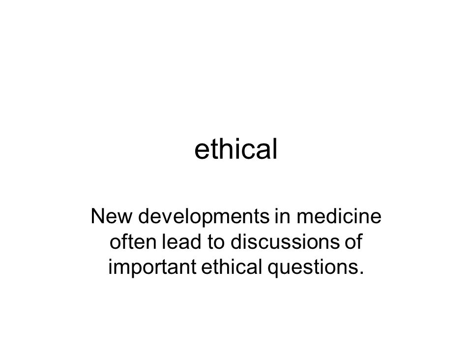 ethical New developments in medicine often lead to discussions of important ethical questions.