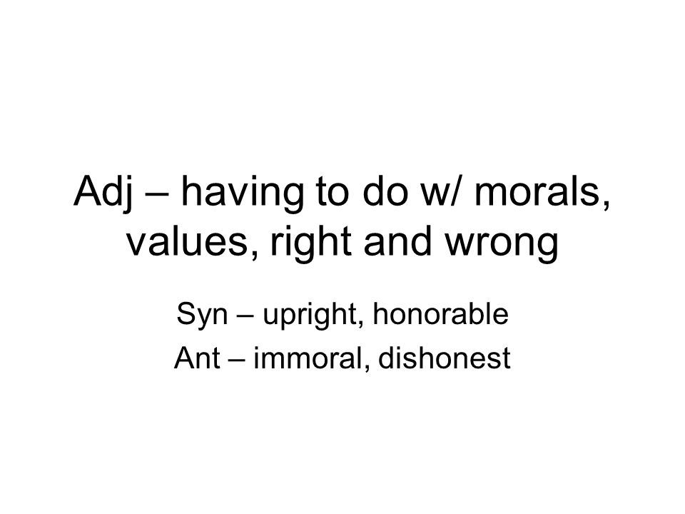 Adj – having to do w/ morals, values, right and wrong Syn – upright, honorable Ant – immoral, dishonest