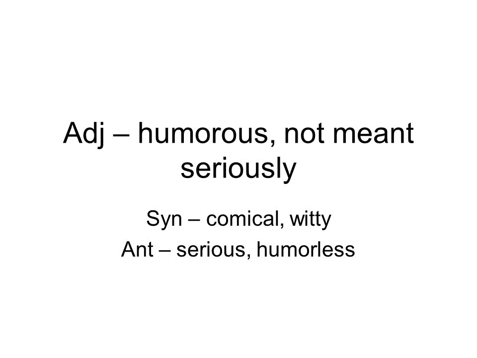 Adj – humorous, not meant seriously Syn – comical, witty Ant – serious, humorless