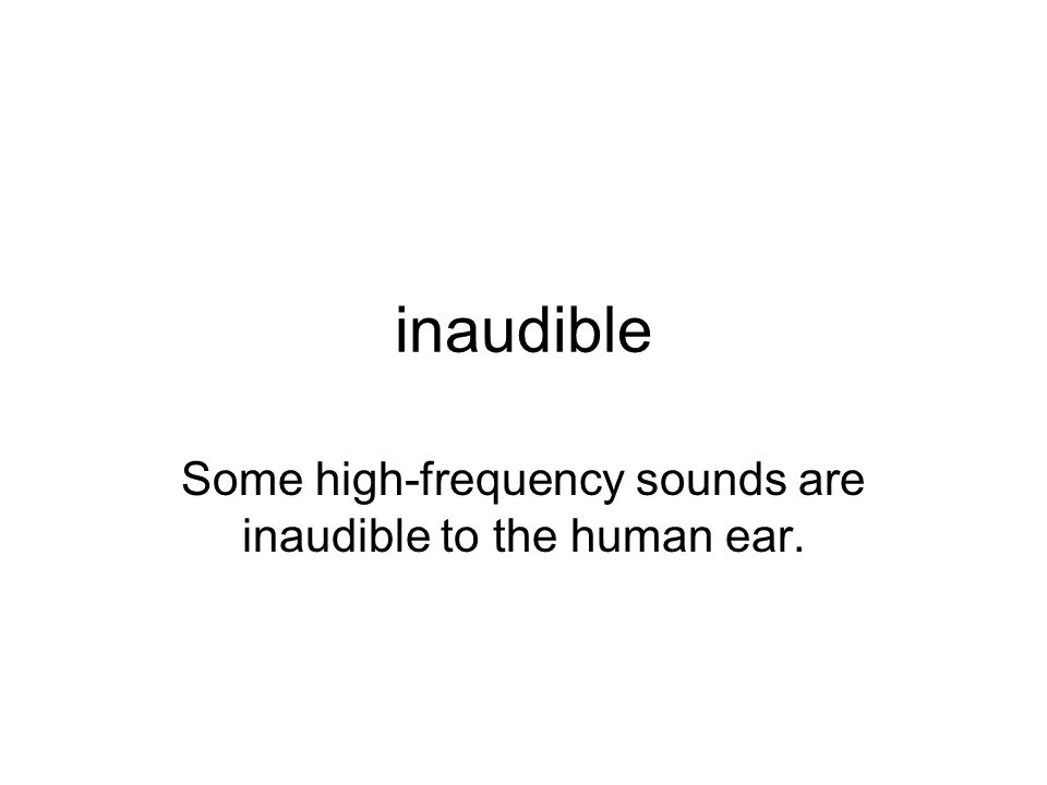 inaudible Some high-frequency sounds are inaudible to the human ear.