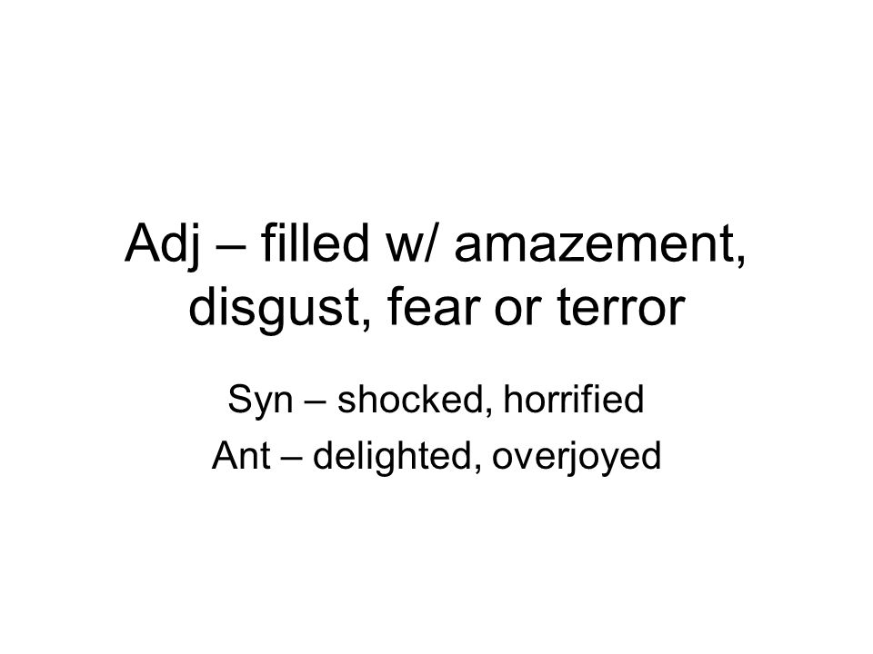 Adj – filled w/ amazement, disgust, fear or terror Syn – shocked, horrified Ant – delighted, overjoyed