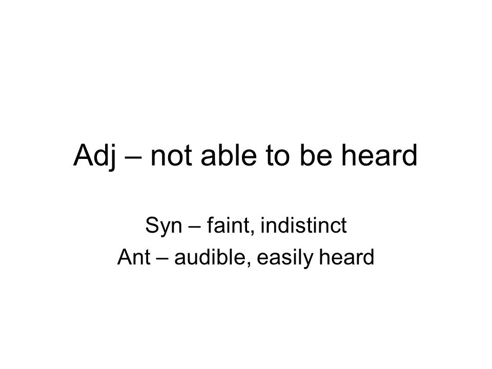 Adj – not able to be heard Syn – faint, indistinct Ant – audible, easily heard