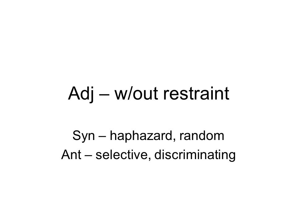 Adj – w/out restraint Syn – haphazard, random Ant – selective, discriminating