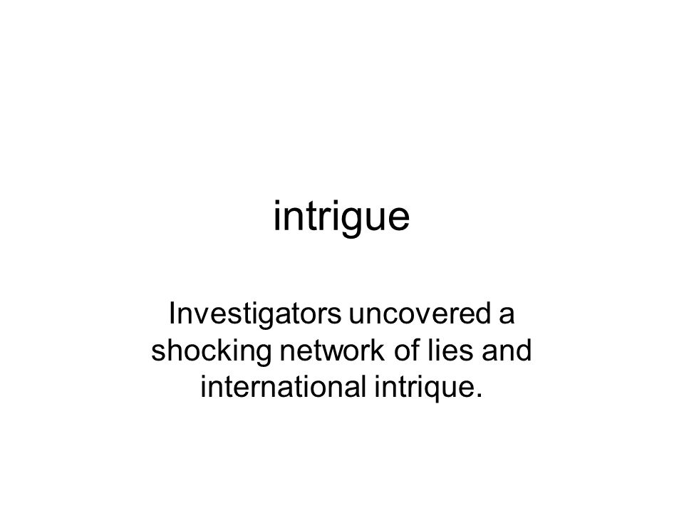 intrigue Investigators uncovered a shocking network of lies and international intrique.