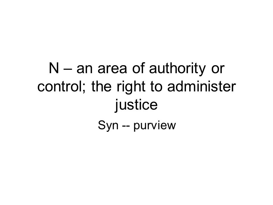 N – an area of authority or control; the right to administer justice Syn -- purview