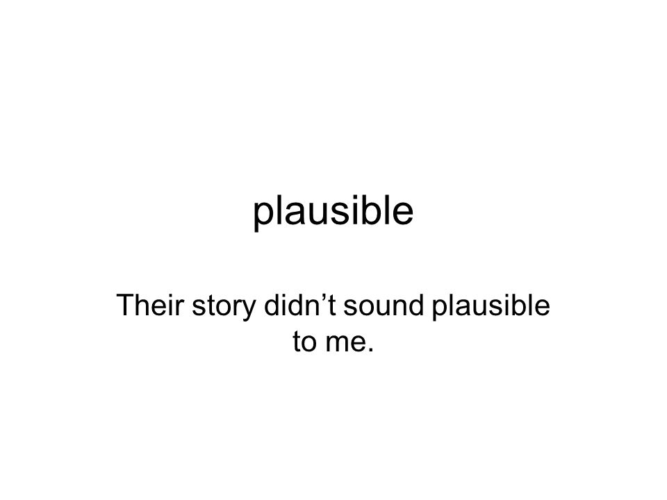 plausible Their story didnt sound plausible to me.