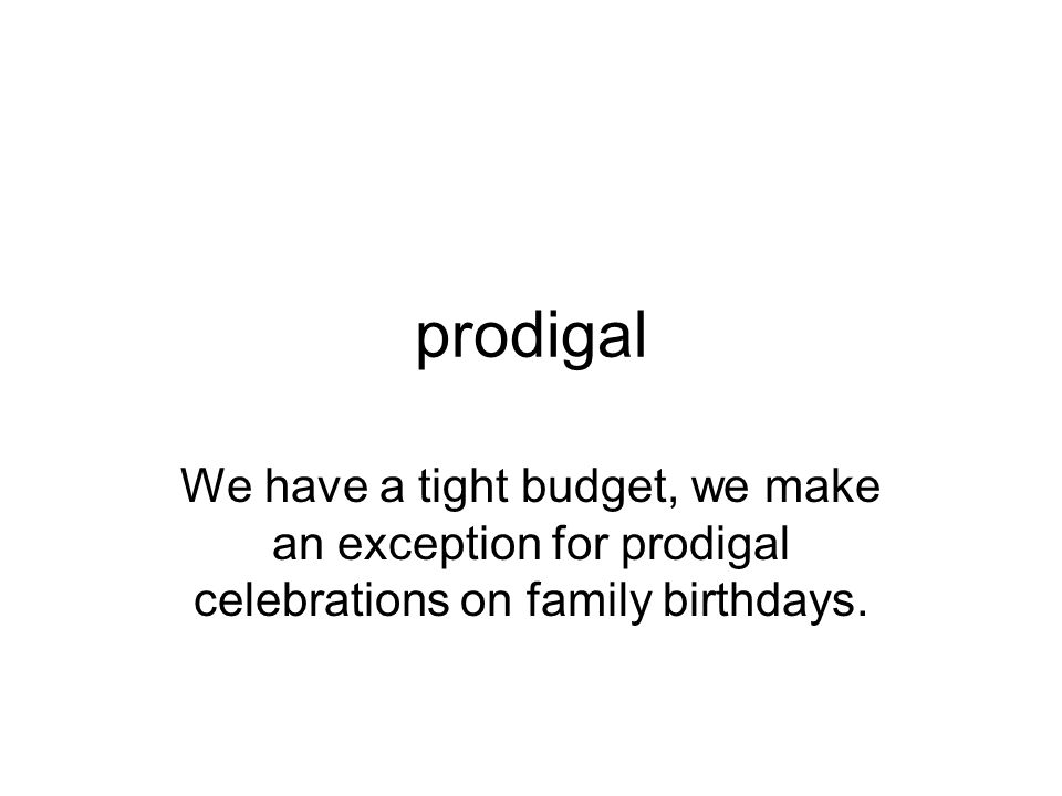 prodigal We have a tight budget, we make an exception for prodigal celebrations on family birthdays.