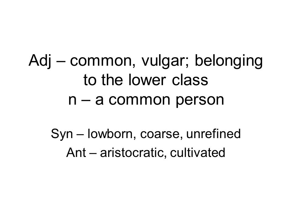 Adj – common, vulgar; belonging to the lower class n – a common person Syn – lowborn, coarse, unrefined Ant – aristocratic, cultivated