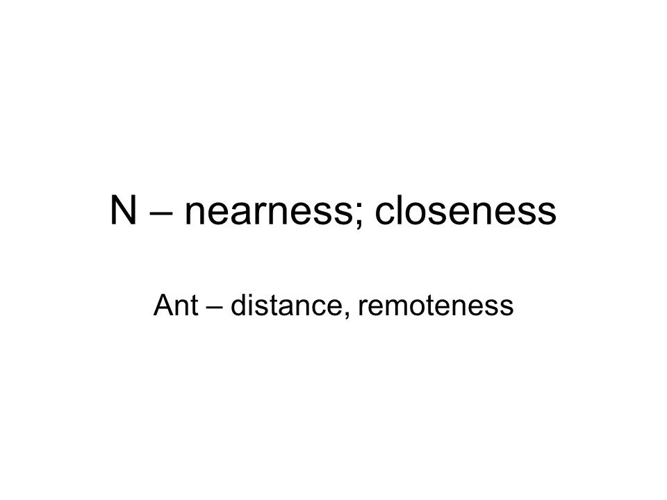N – nearness; closeness Ant – distance, remoteness