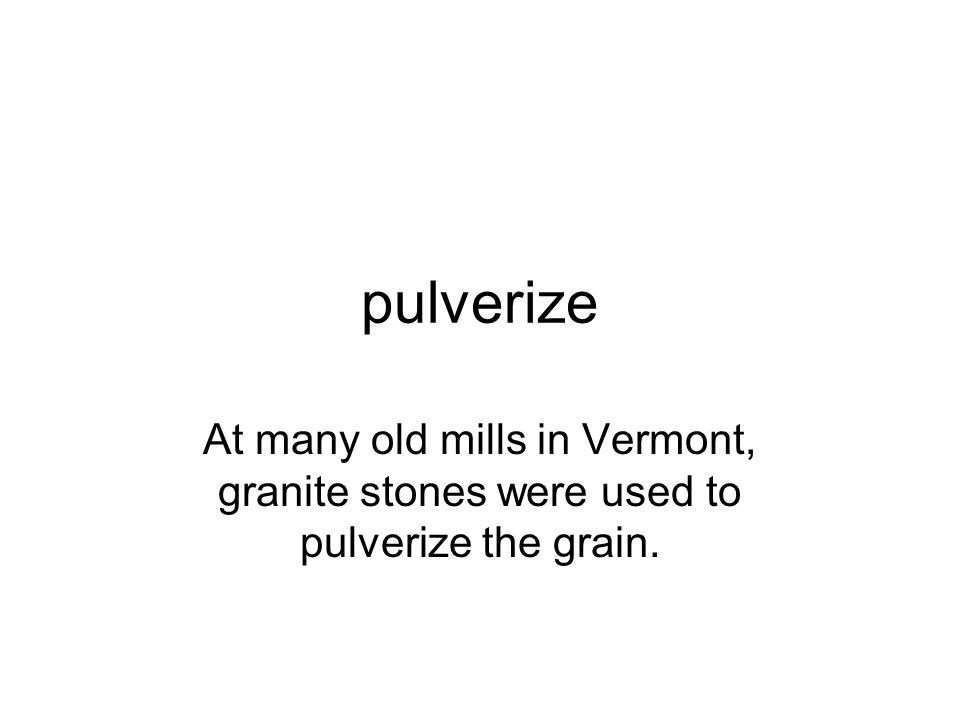 pulverize At many old mills in Vermont, granite stones were used to pulverize the grain.