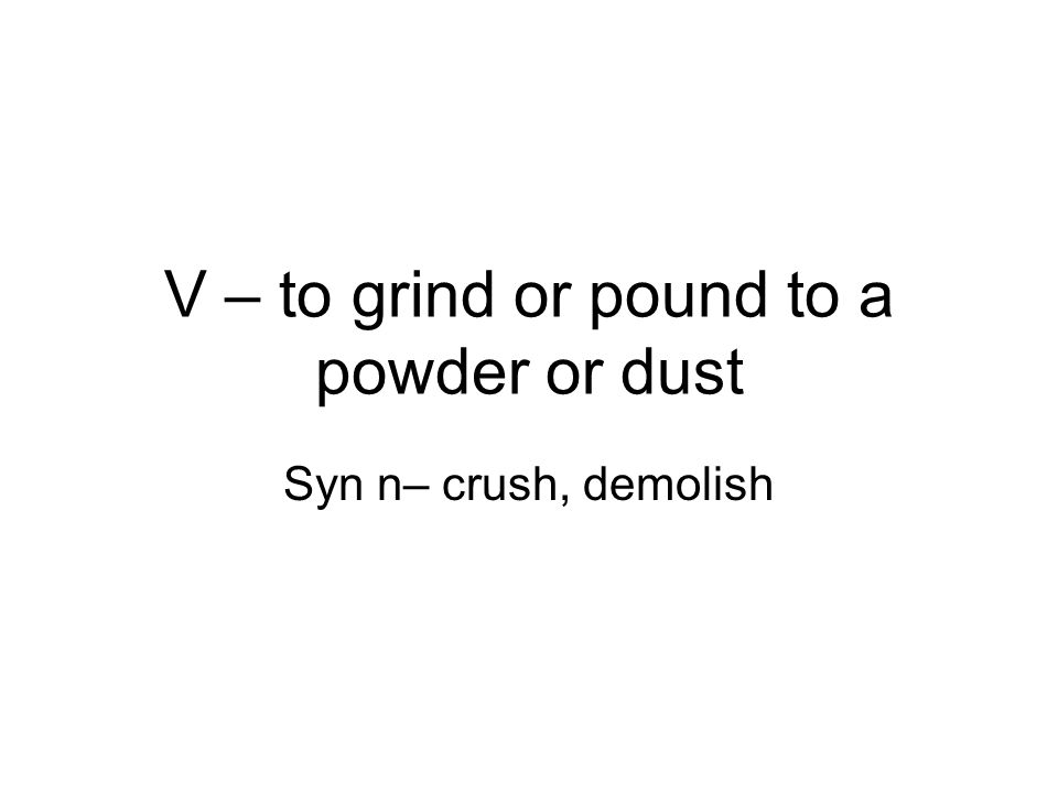V – to grind or pound to a powder or dust Syn n– crush, demolish