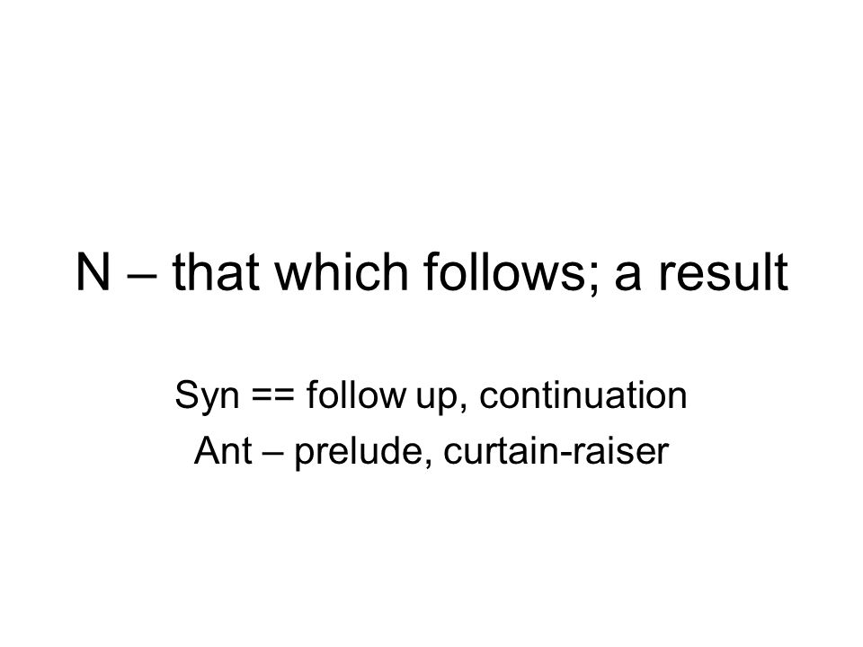 N – that which follows; a result Syn == follow up, continuation Ant – prelude, curtain-raiser