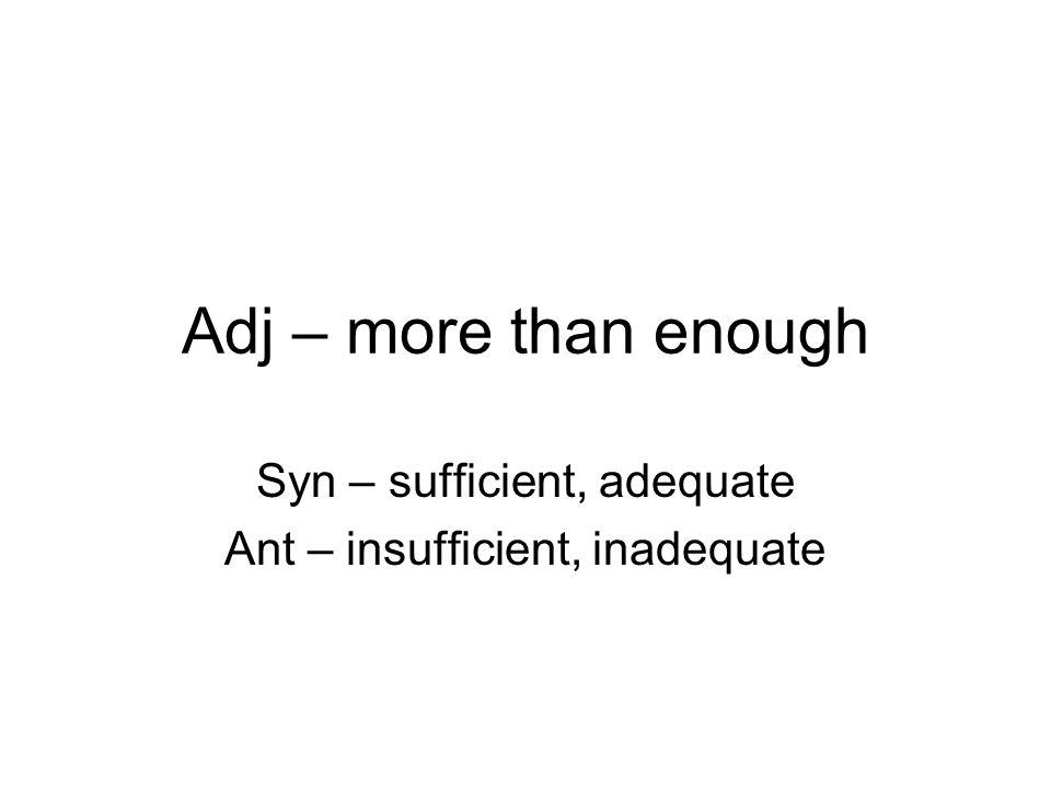 Adj – more than enough Syn – sufficient, adequate Ant – insufficient, inadequate