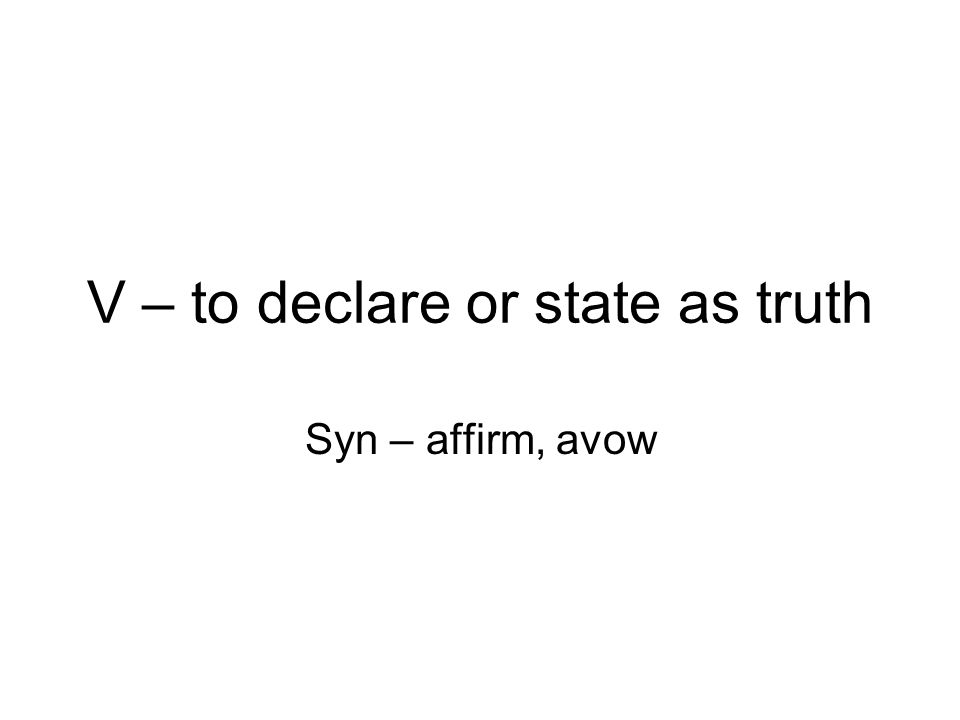 V – to declare or state as truth Syn – affirm, avow