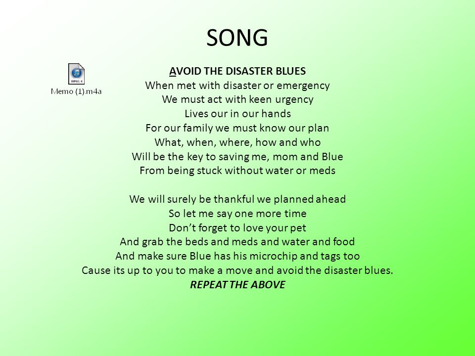 SONG AVOID THE DISASTER BLUES When met with disaster or emergency We must act with keen urgency Lives our in our hands For our family we must know our plan What, when, where, how and who Will be the key to saving me, mom and Blue From being stuck without water or meds We will surely be thankful we planned ahead So let me say one more time Dont forget to love your pet And grab the beds and meds and water and food And make sure Blue has his microchip and tags too Cause its up to you to make a move and avoid the disaster blues.