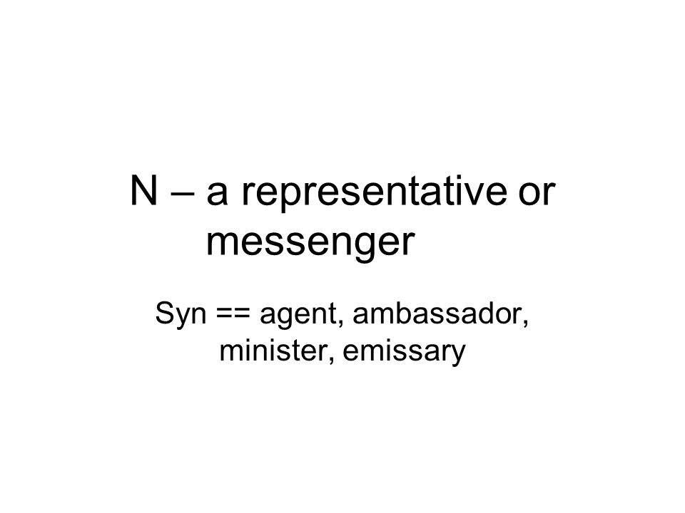 N – a representative or messenger Syn == agent, ambassador, minister, emissary