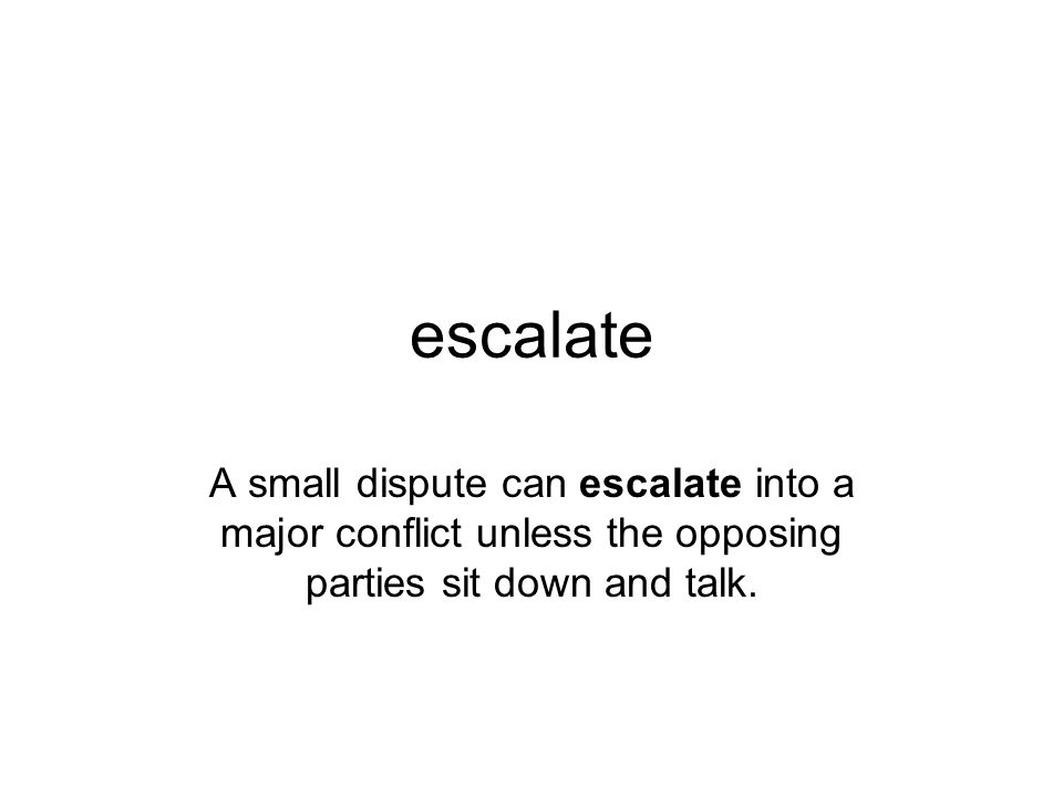 escalate A small dispute can escalate into a major conflict unless the opposing parties sit down and talk.