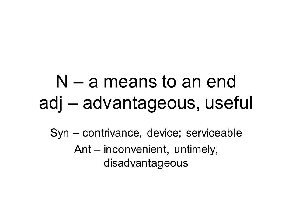 N – a means to an end adj – advantageous, useful Syn – contrivance, device; serviceable Ant – inconvenient, untimely, disadvantageous