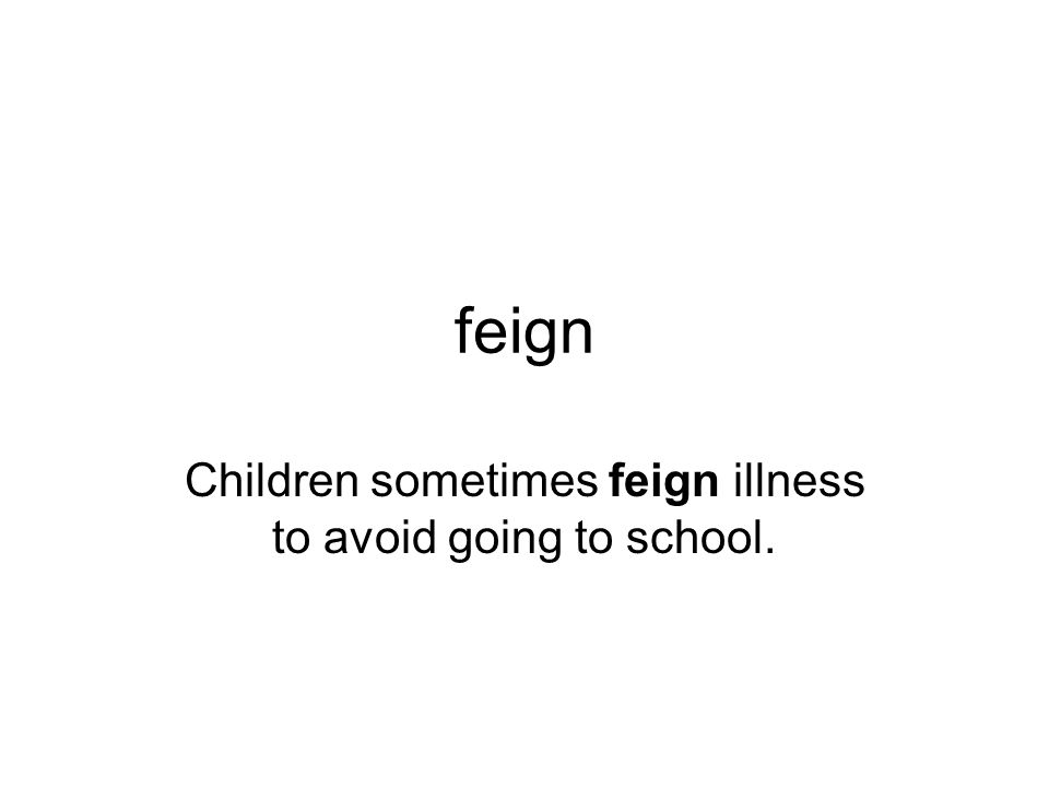 feign Children sometimes feign illness to avoid going to school.
