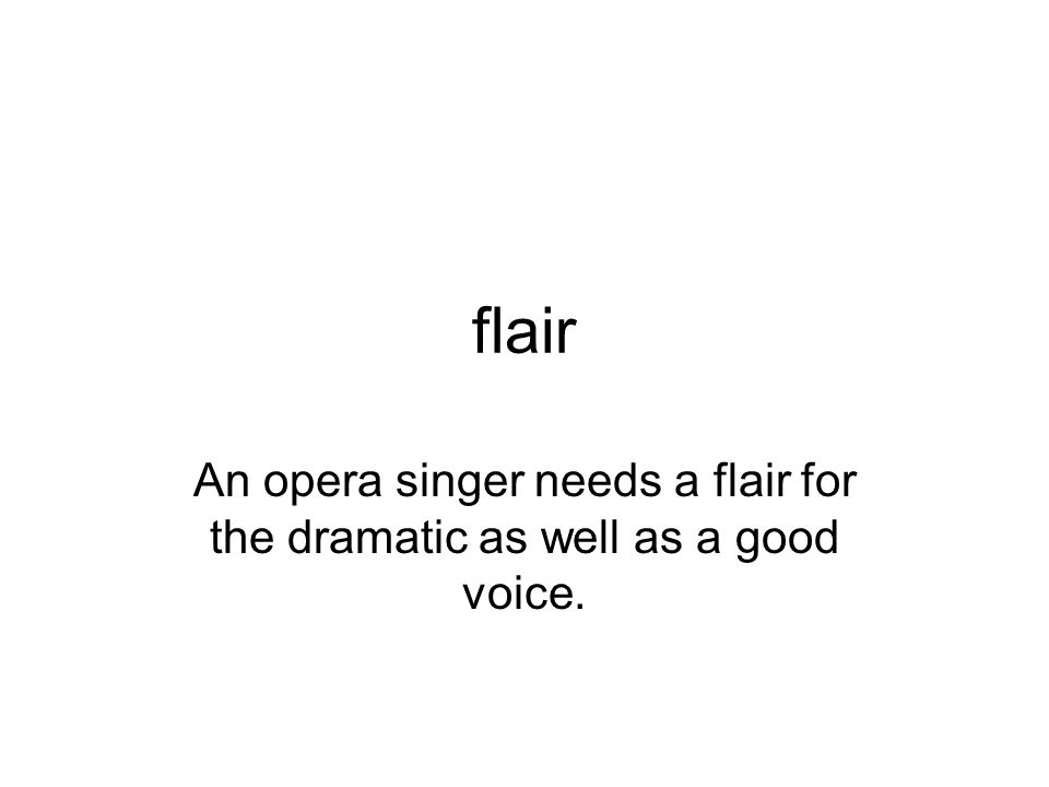 flair An opera singer needs a flair for the dramatic as well as a good voice.