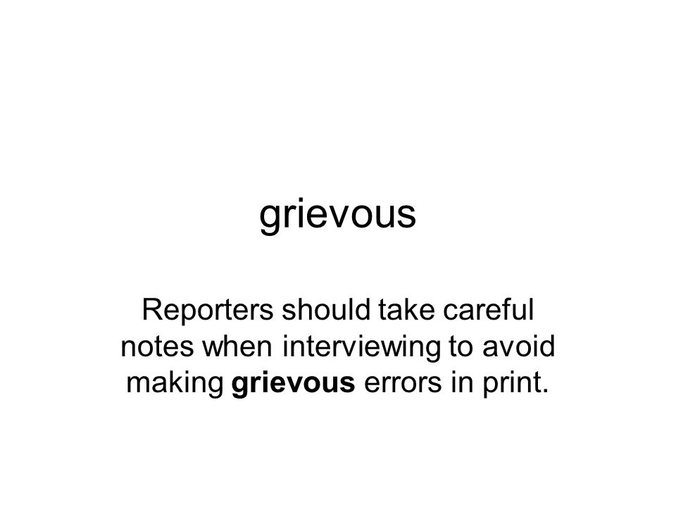 grievous Reporters should take careful notes when interviewing to avoid making grievous errors in print.