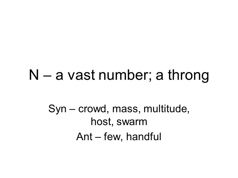 N – a vast number; a throng Syn – crowd, mass, multitude, host, swarm Ant – few, handful