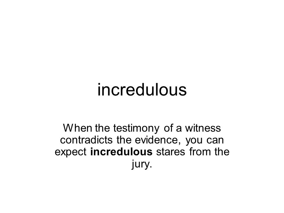 incredulous When the testimony of a witness contradicts the evidence, you can expect incredulous stares from the jury.