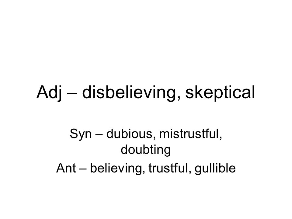Adj – disbelieving, skeptical Syn – dubious, mistrustful, doubting Ant – believing, trustful, gullible