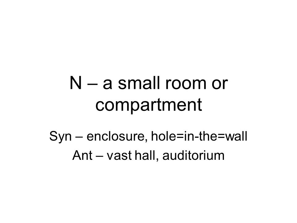 N – a small room or compartment Syn – enclosure, hole=in-the=wall Ant – vast hall, auditorium