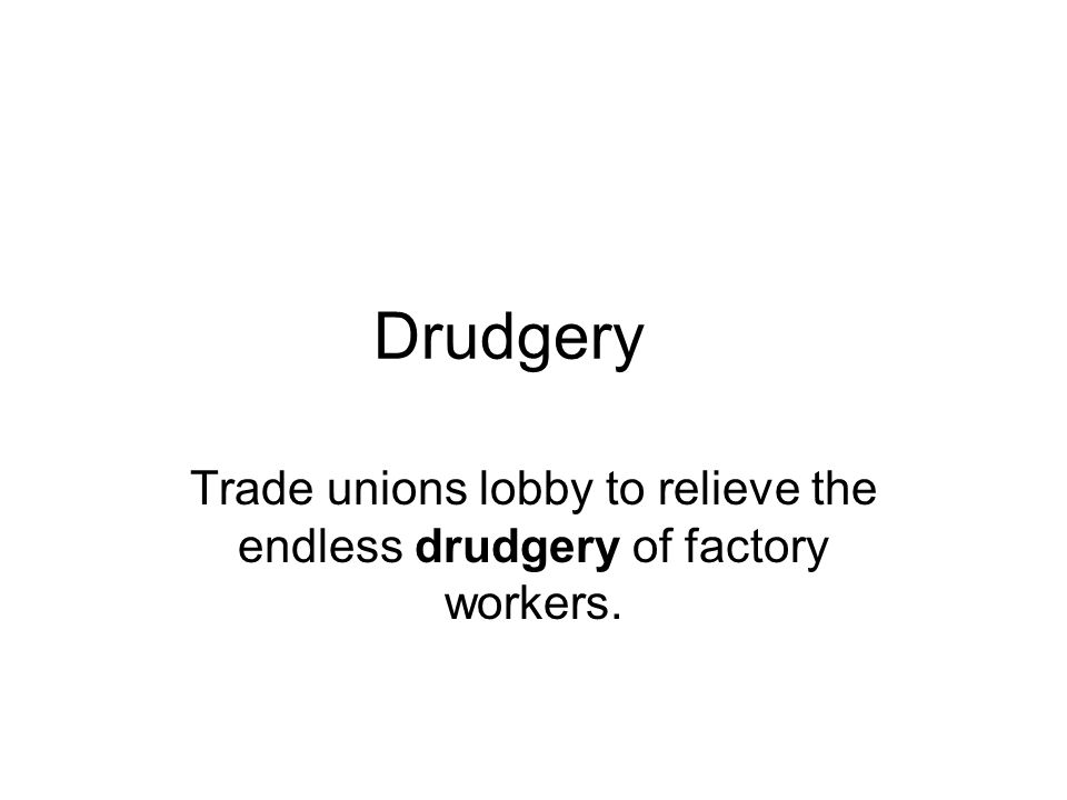 Drudgery Trade unions lobby to relieve the endless drudgery of factory workers.
