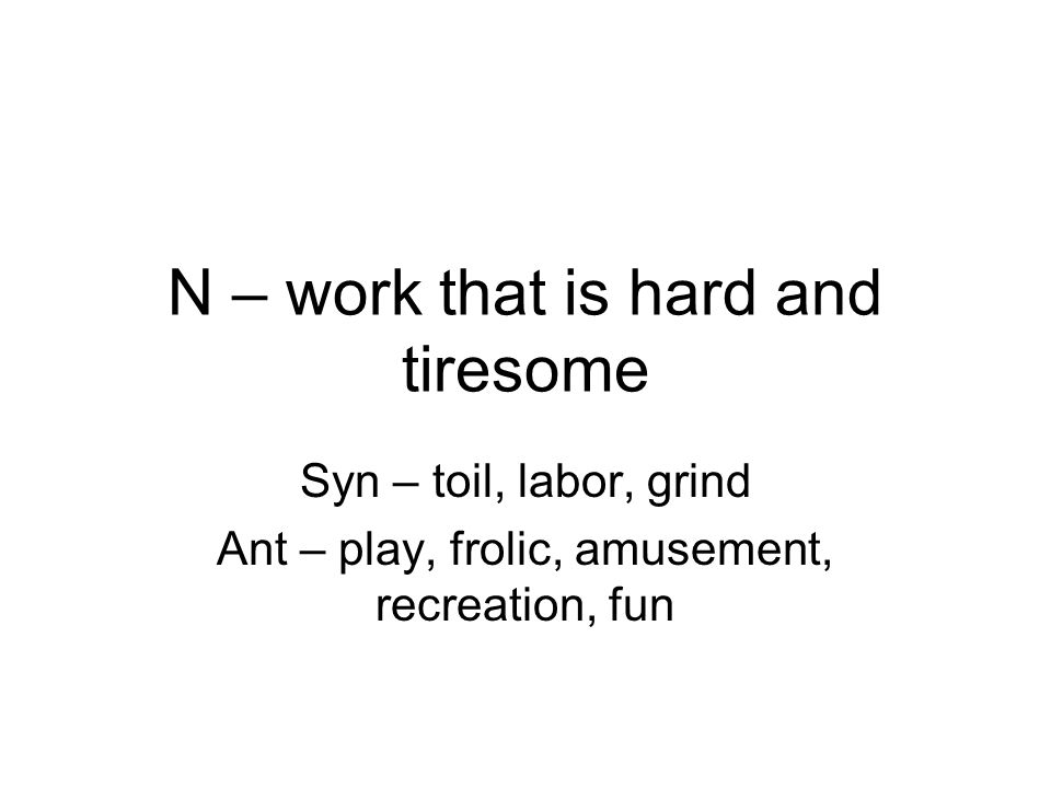 N – work that is hard and tiresome Syn – toil, labor, grind Ant – play, frolic, amusement, recreation, fun