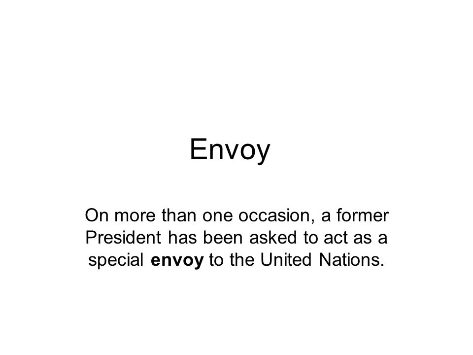 Envoy On more than one occasion, a former President has been asked to act as a special envoy to the United Nations.