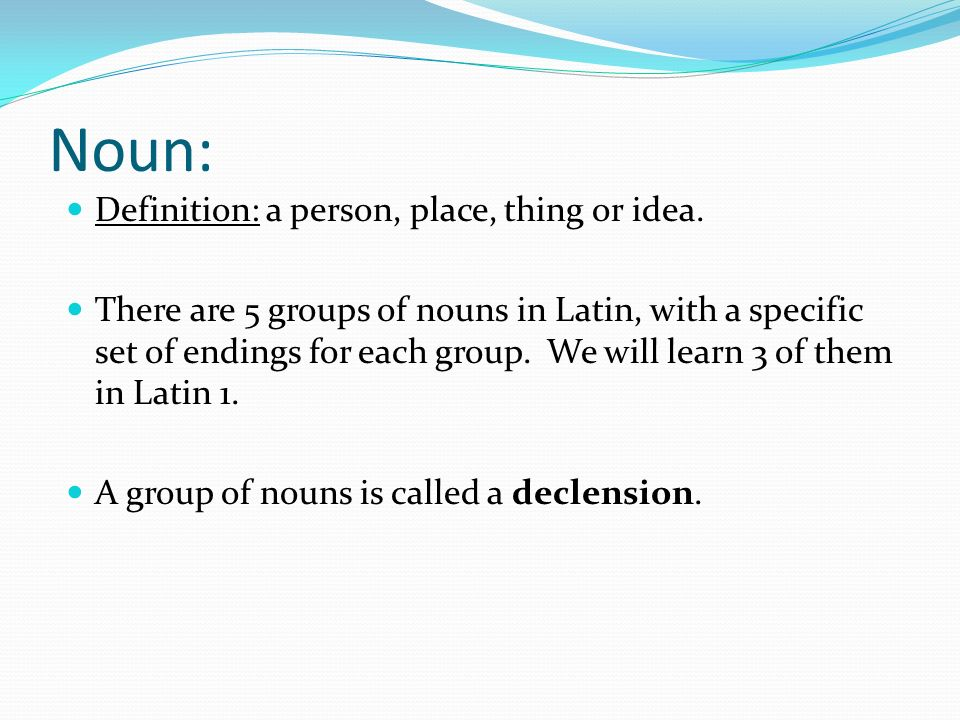 Noun: Definition: a person, place, thing or idea. There are 5 groups of nouns in Latin, with a specific set of endings for each group. We will learn 3