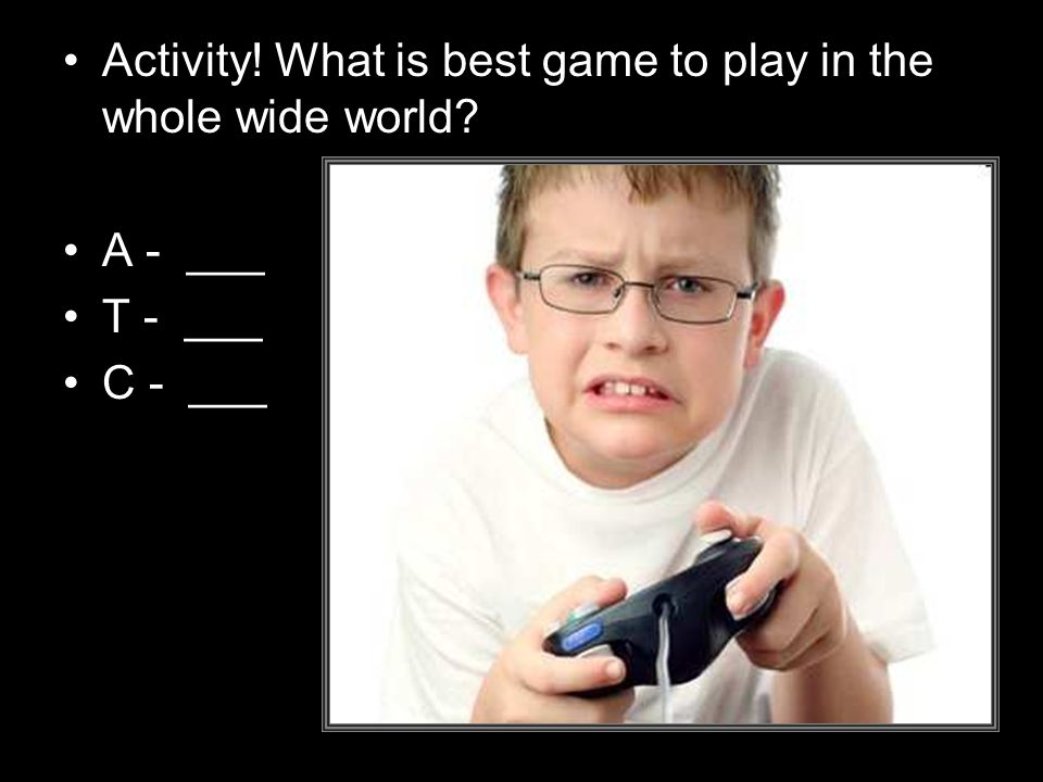 Activity! What is best game to play in the whole wide world A - ___ T - ___ C - ___
