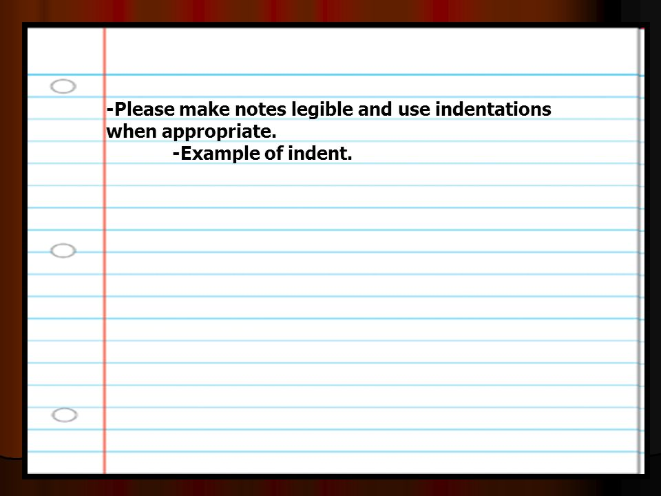 -Please make notes legible and use indentations when appropriate. -Example of indent.
