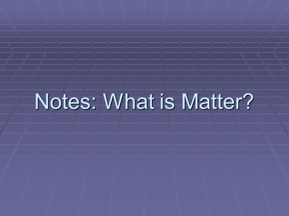 Notes: What is Matter