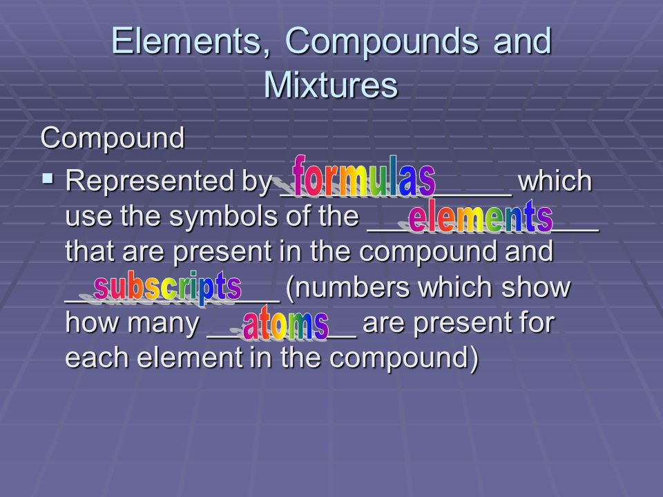 Elements, Compounds and Mixtures Compound Represented by ______________ which use the symbols of the ______________ that are present in the compound and _____________ (numbers which show how many _________ are present for each element in the compound) Represented by ______________ which use the symbols of the ______________ that are present in the compound and _____________ (numbers which show how many _________ are present for each element in the compound)