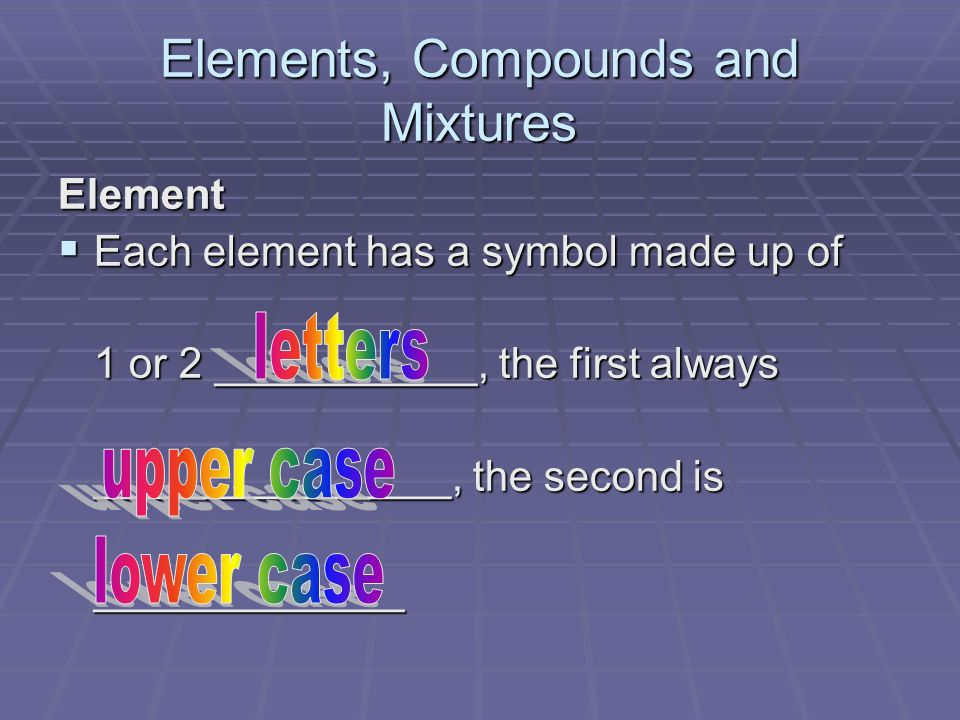 Elements, Compounds and Mixtures Element Each element has a symbol made up of Each element has a symbol made up of 1 or 2 ___________, the first always _______________, the second is _____________